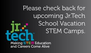 check back for upcoming Jr.Tech School Vacation STEM Camps